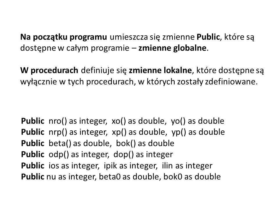 Public nro() as integer, xo() as double, yo() as double Public nrp() as integer, xp() as double, yp() as double Public beta() as double, bok() as double Public odp() as integer, dop() as integer Public ios as integer, ipik as integer, ilin as integer Public nu as integer, beta0 as double, bok0 as double Na początku programu umieszcza się zmienne Public, które są dostępne w całym programie – zmienne globalne.