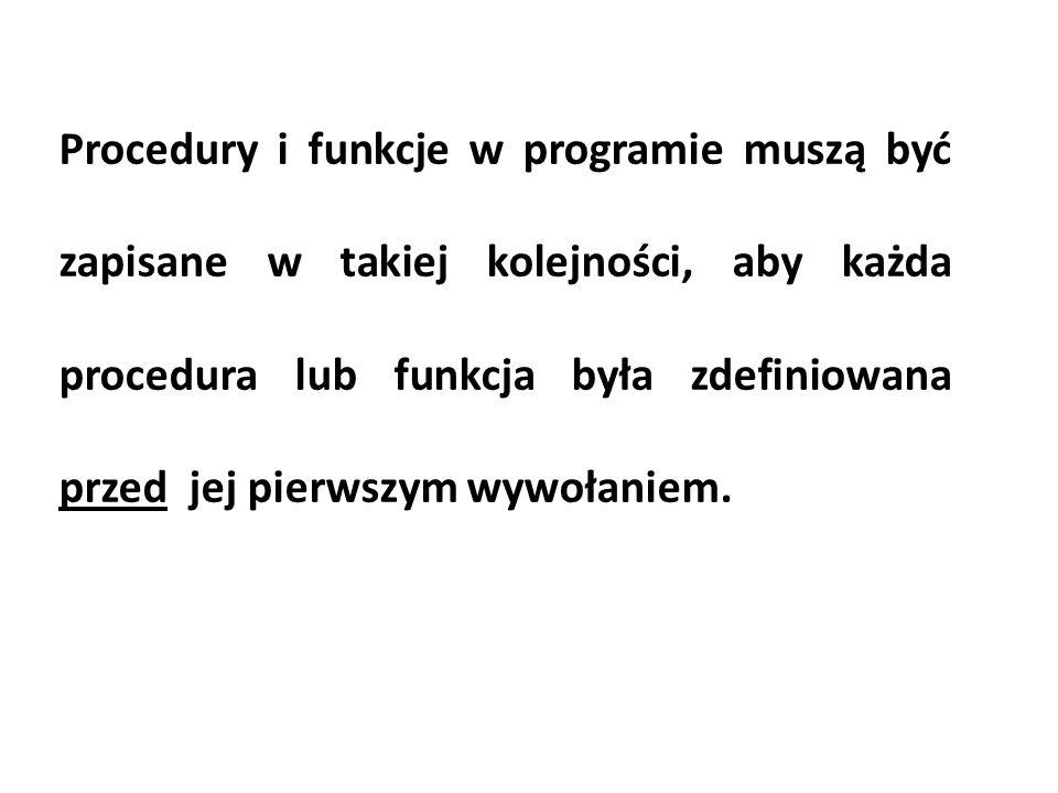 Procedury i funkcje w programie muszą być zapisane w takiej kolejności, aby każda procedura lub funkcja była zdefiniowana przed jej pierwszym wywołani