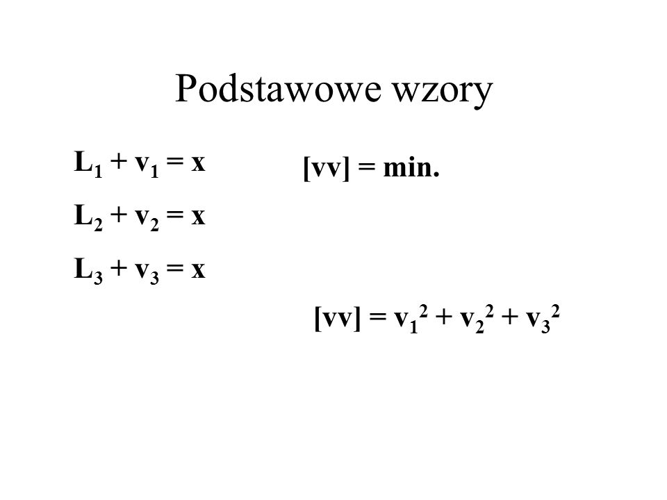 v i = x - l i równanie błędów L i + v i = xrównanie obserwacyjne v i = x - L i poprawka spostrzeżenia L min.