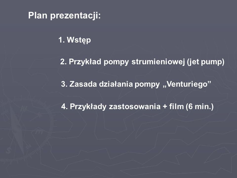 Plan prezentacji: 1. Wstęp 2. Przykład pompy strumieniowej (jet pump) 3. Zasada działania pompy Venturiego 4. Przykłady zastosowania + film (6 min.)