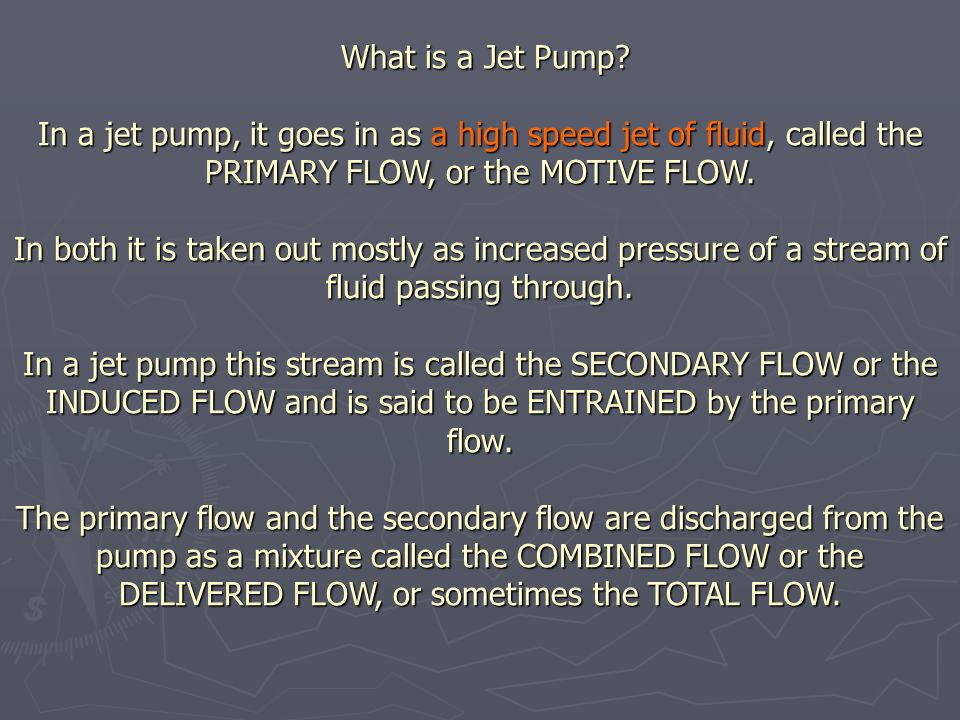 What is a Jet Pump? In a jet pump, it goes in as a high speed jet of fluid, called the PRIMARY FLOW, or the MOTIVE FLOW. In both it is taken out mostl