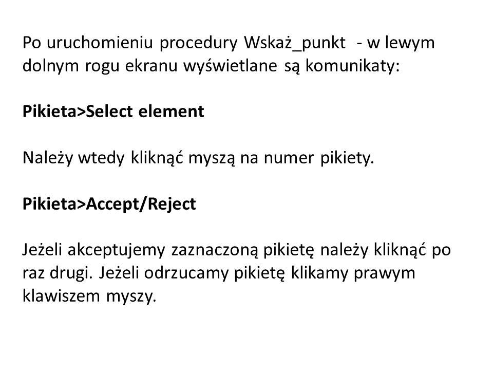 Po uruchomieniu procedury Wskaż_punkt - w lewym dolnym rogu ekranu wyświetlane są komunikaty: Pikieta>Select element Należy wtedy kliknąć myszą na num