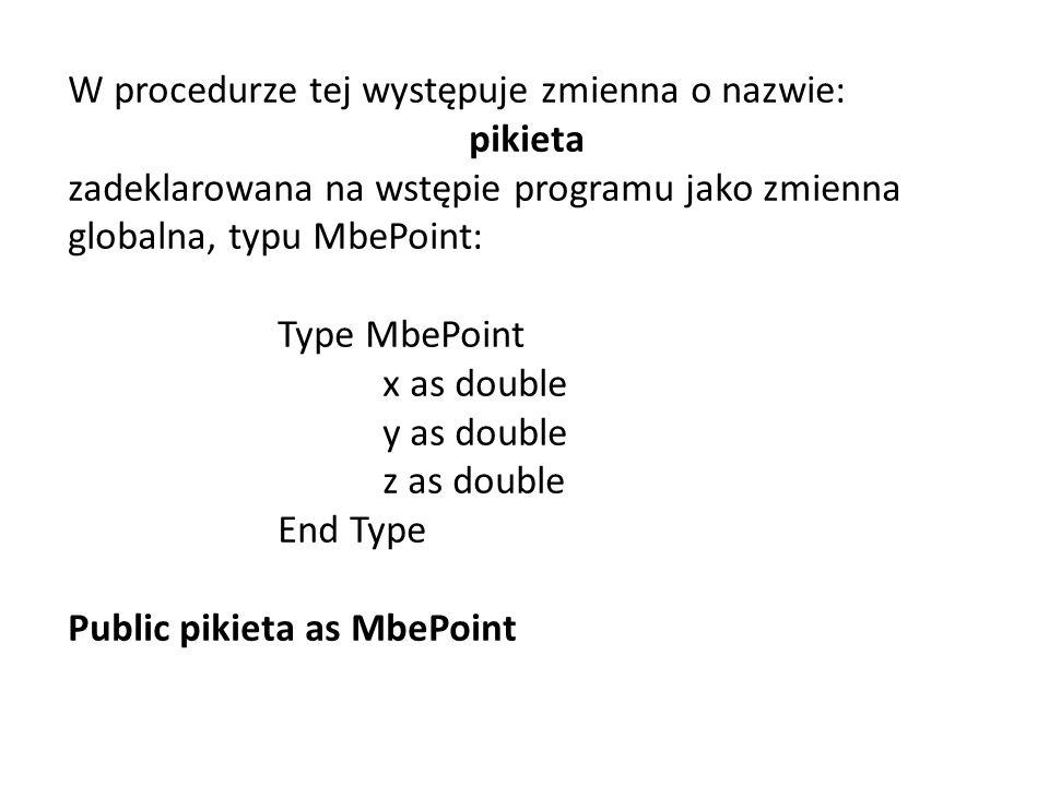 W procedurze tej występuje zmienna o nazwie: pikieta zadeklarowana na wstępie programu jako zmienna globalna, typu MbePoint: Type MbePoint x as double