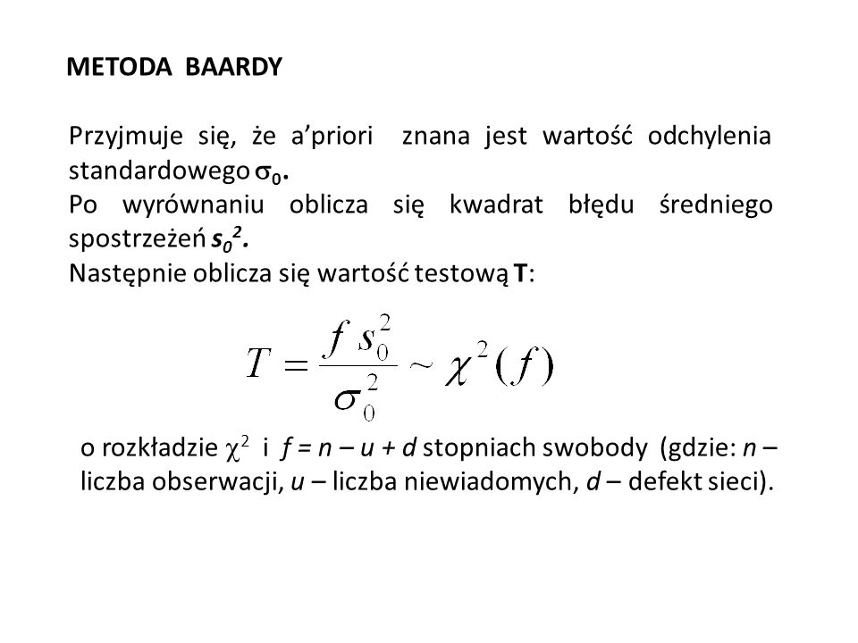 METODA BAARDY Przyjmuje się, że apriori znana jest wartość odchylenia standardowego 0. Po wyrównaniu oblicza się kwadrat błędu średniego spostrzeżeń s