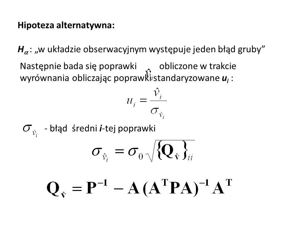 Hipoteza alternatywna: H : w układzie obserwacyjnym występuje jeden błąd gruby Następnie bada się poprawki obliczone w trakcie wyrównania obliczając p