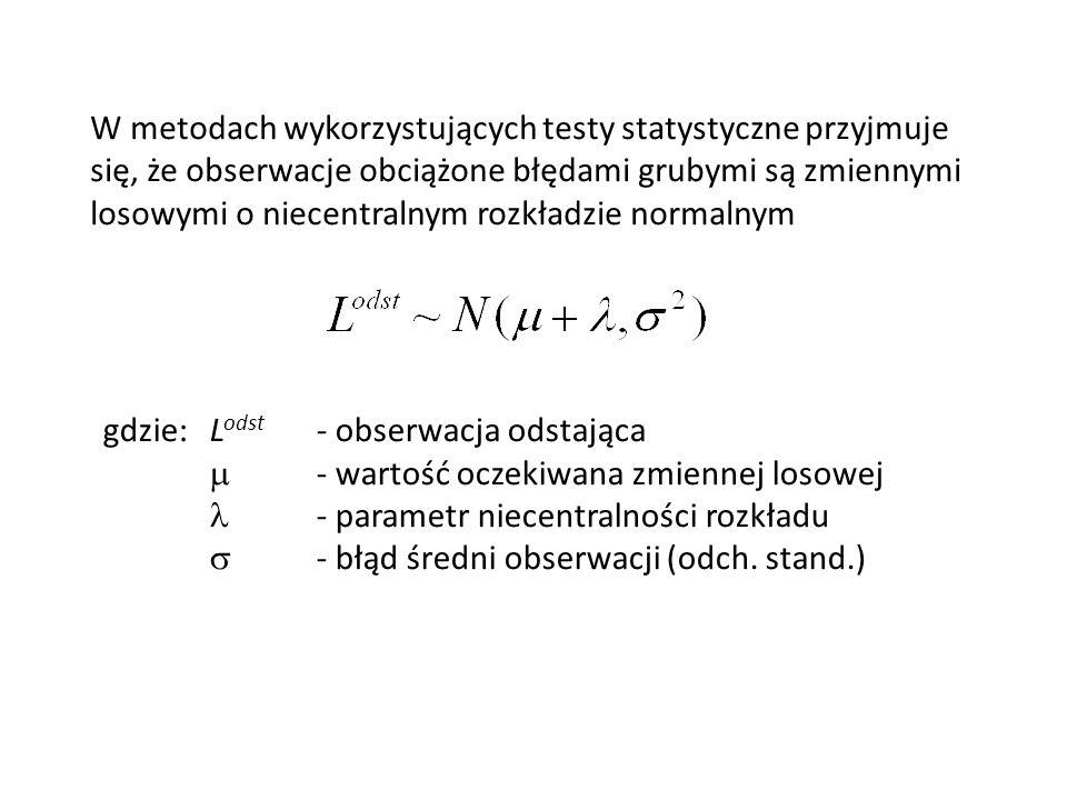 W metodach wykorzystujących testy statystyczne przyjmuje się, że obserwacje obciążone błędami grubymi są zmiennymi losowymi o niecentralnym rozkładzie normalnym gdzie:L odst - obserwacja odstająca - wartość oczekiwana zmiennej losowej - parametr niecentralności rozkładu - błąd średni obserwacji (odch.