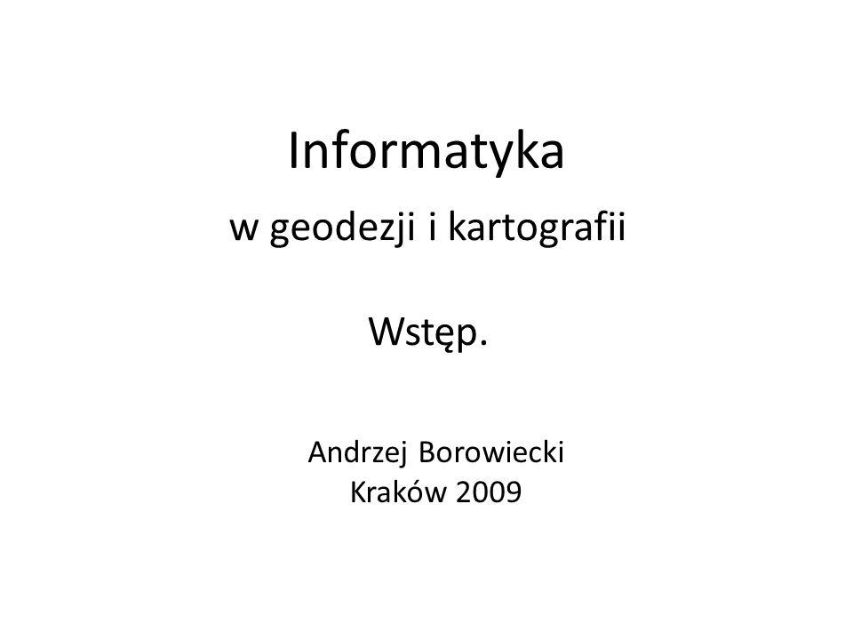 Informatyka w geodezji i kartografii Wstęp. Andrzej Borowiecki Kraków 2009