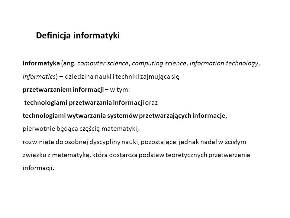Definicja informatyki Informatyka (ang. computer science, computing science, information technology, informatics) – dziedzina nauki i techniki zajmują