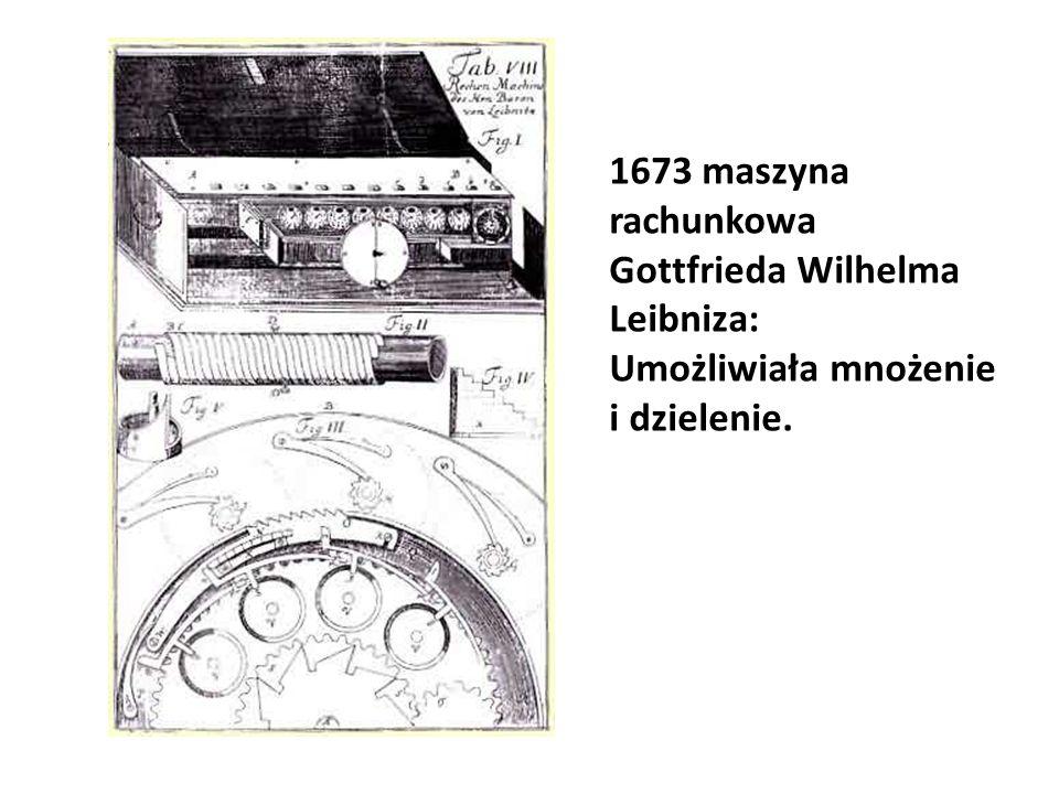 1673 maszyna rachunkowa Gottfrieda Wilhelma Leibniza: Umożliwiała mnożenie i dzielenie.