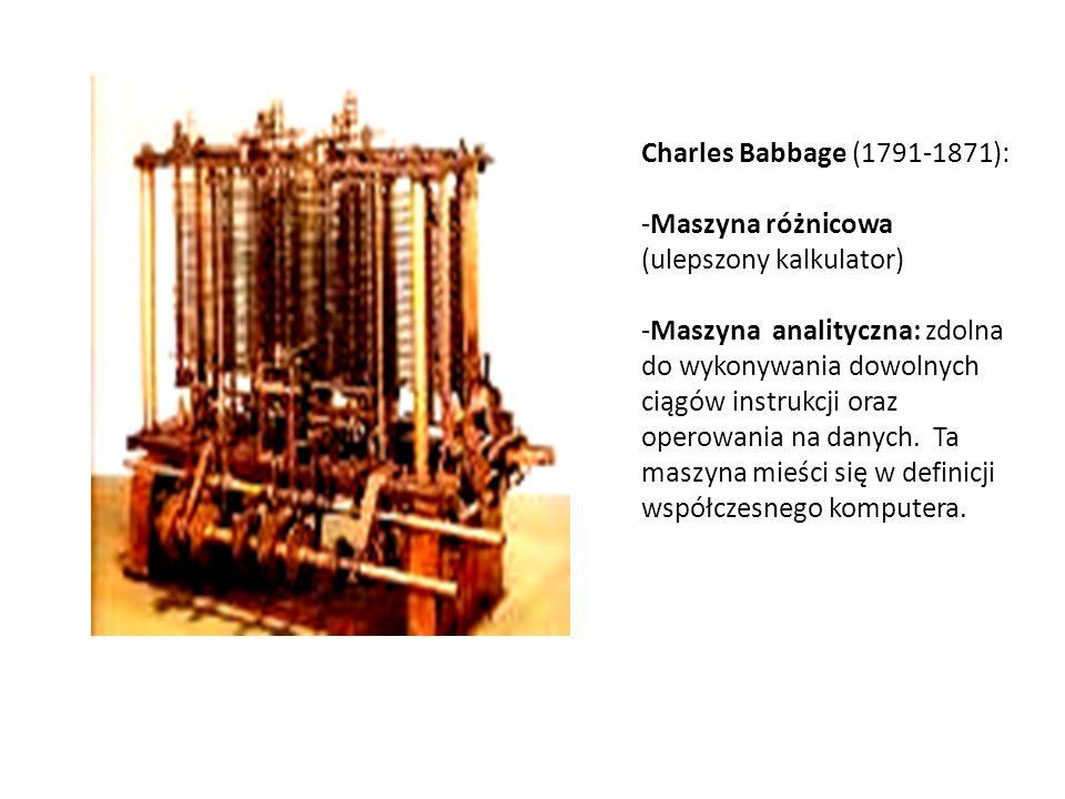Charles Babbage (1791-1871): -Maszyna różnicowa (ulepszony kalkulator) -Maszyna analityczna: zdolna do wykonywania dowolnych ciągów instrukcji oraz op