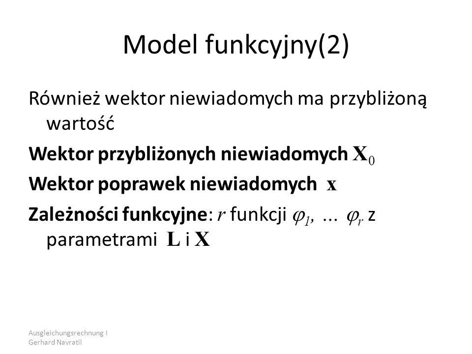 Ausgleichungsrechnung I Gerhard Navratil Model funkcyjny(2) Również wektor niewiadomych ma przybliżoną wartość Wektor przybliżonych niewiadomych X 0 W