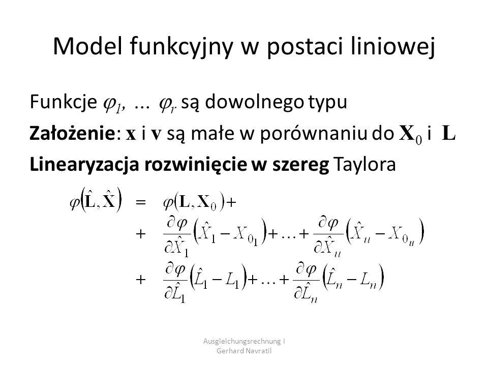 Ausgleichungsrechnung I Gerhard Navratil Model funkcyjny w postaci liniowej Funkcje 1, … r są dowolnego typu Założenie: x i v są małe w porównaniu do