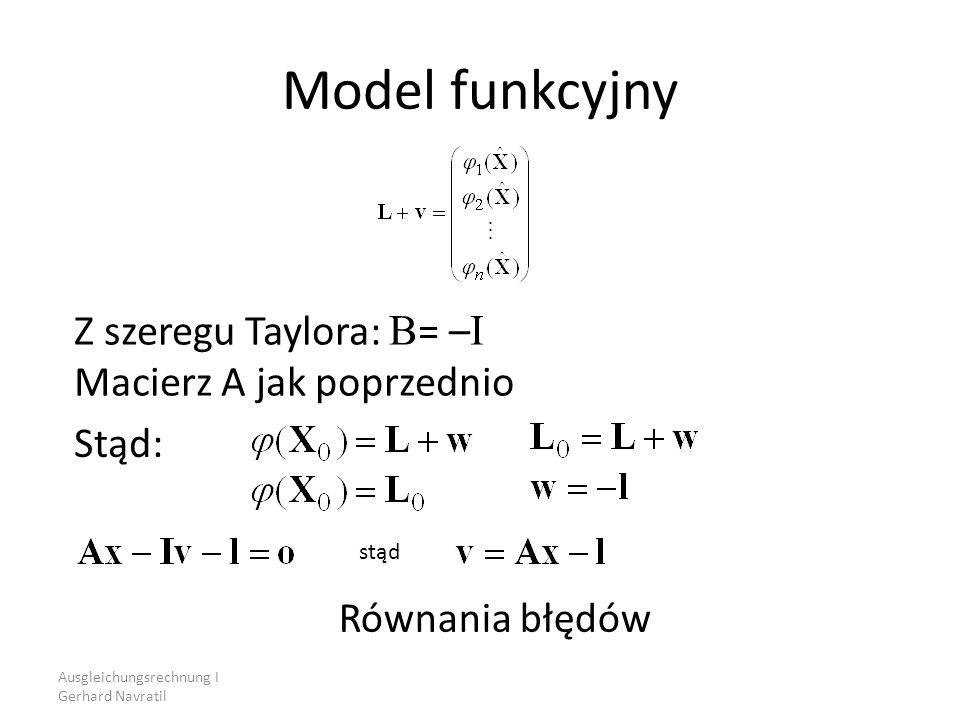 Ausgleichungsrechnung I Gerhard Navratil Model funkcyjny Z szeregu Taylora: B = – I Macierz A jak poprzednio Stąd: stąd Równania błędów