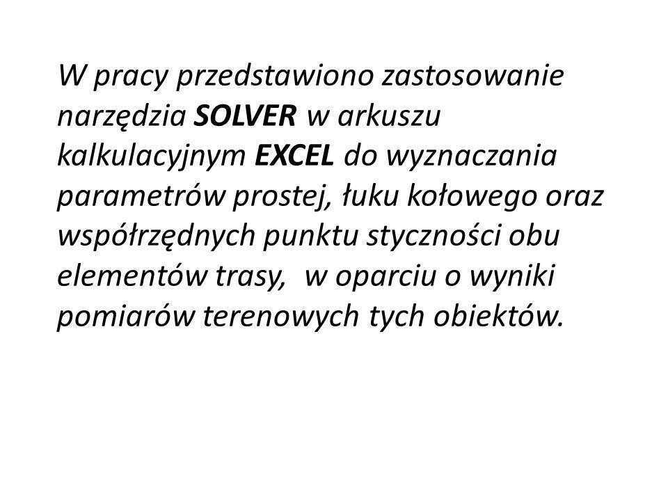 W pracy przedstawiono zastosowanie narzędzia SOLVER w arkuszu kalkulacyjnym EXCEL do wyznaczania parametrów prostej, łuku kołowego oraz współrzędnych