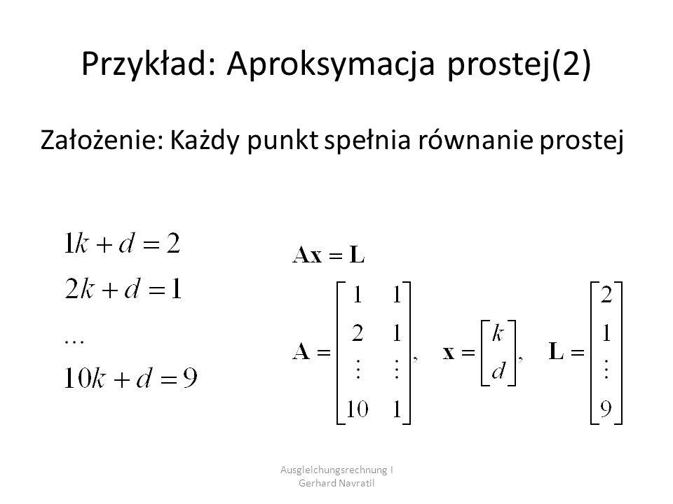 Ausgleichungsrechnung I Gerhard Navratil Przykład: Aproksymacja prostej(3) Wiecej równań niż niewiadomych brak jednoznacznego rozwiązania Każde dwa punkty określają jedno równanie prostej, jednak te równania są różne Zadanie: Określić jednoznaczne rozwiązanie