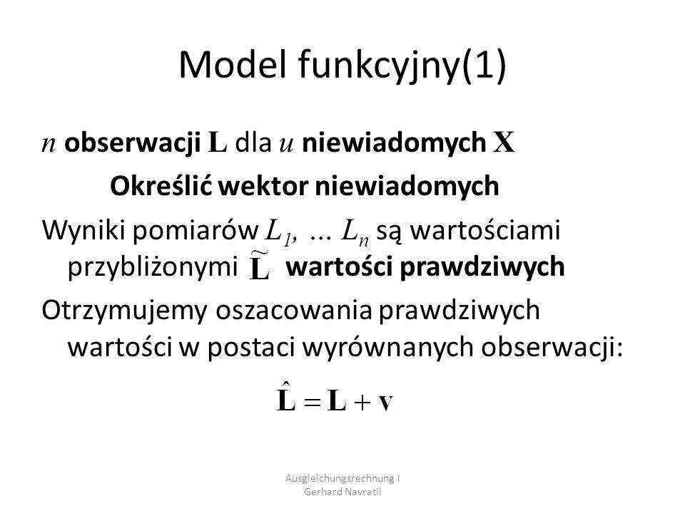 Ausgleichungsrechnung I Gerhard Navratil Wyrównanie spostrzeżeń pośredniczących W każdym równaniu występuje jeden pomiar i funkcja niewiadomych: n pomiarów, r=n równań, u niewiadomych Spostrzeżenia nadliczbowe: n fu =n-u Liczba stopni swobody (redundancja)