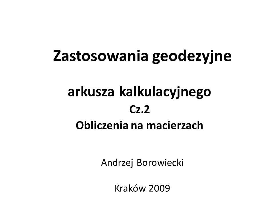 Zastosowania geodezyjne arkusza kalkulacyjnego Cz.2 Obliczenia na macierzach Andrzej Borowiecki Kraków 2009