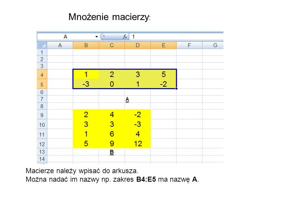 Mnożenie macierzy : Macierze należy wpisać do arkusza. Można nadać im nazwy np. zakres B4:E5 ma nazwę A.
