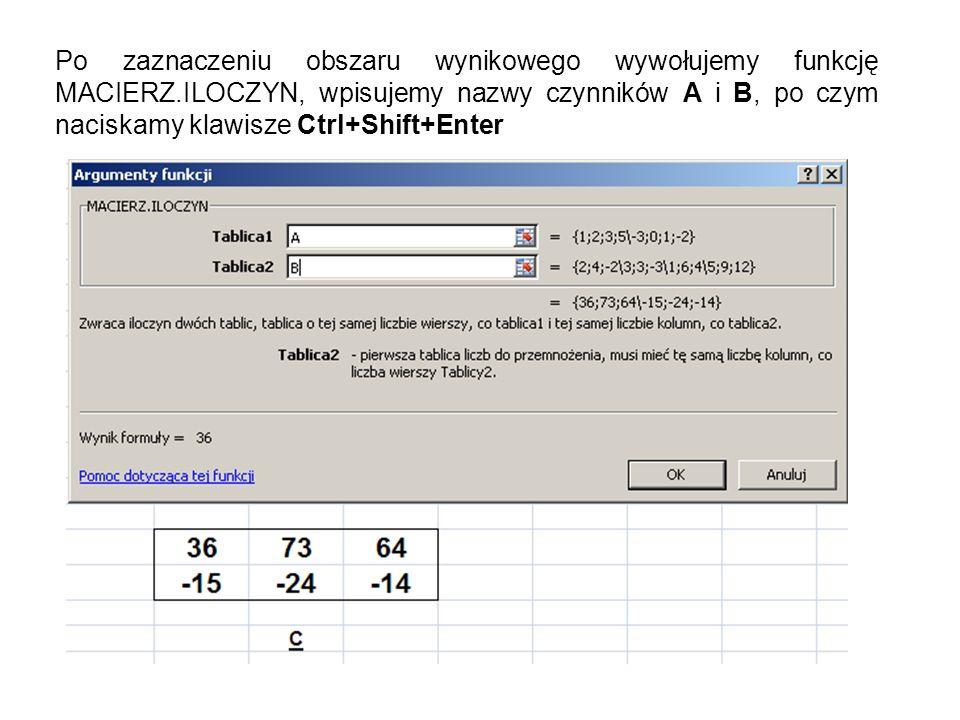 Po zaznaczeniu obszaru wynikowego wywołujemy funkcję MACIERZ.ILOCZYN, wpisujemy nazwy czynników A i B, po czym naciskamy klawisze Ctrl+Shift+Enter