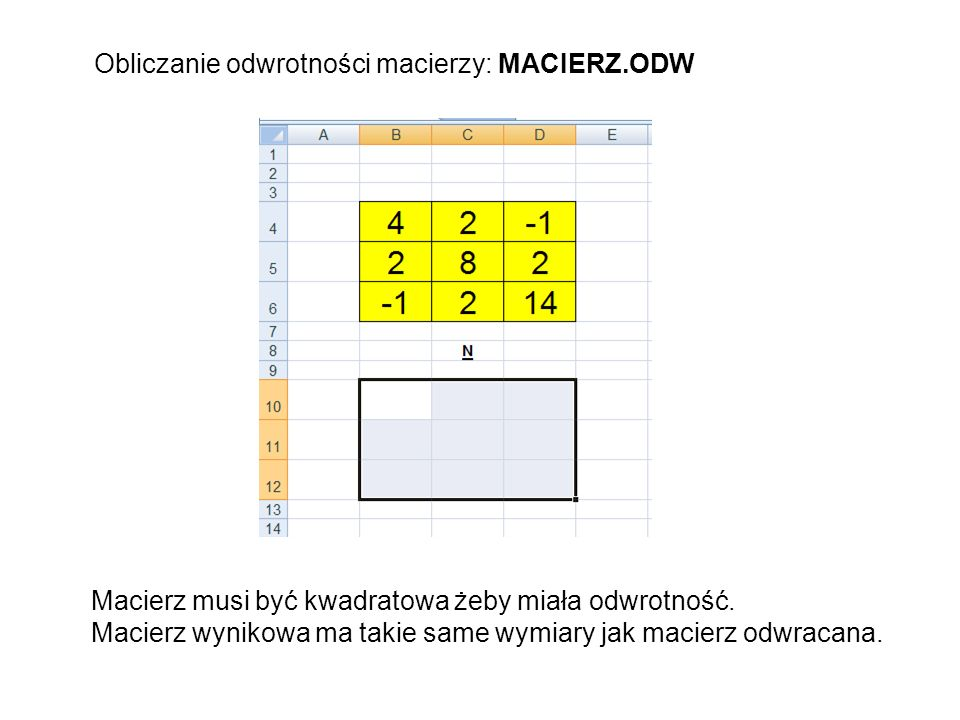 Obliczanie odwrotności macierzy: MACIERZ.ODW Macierz musi być kwadratowa żeby miała odwrotność. Macierz wynikowa ma takie same wymiary jak macierz odw