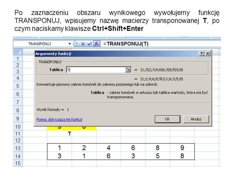 Po zaznaczeniu obszaru wynikowego wywołujemy funkcję TRANSPONUJ, wpisujemy nazwę macierzy transponowanej T, po czym naciskamy klawisze Ctrl+Shift+Ente