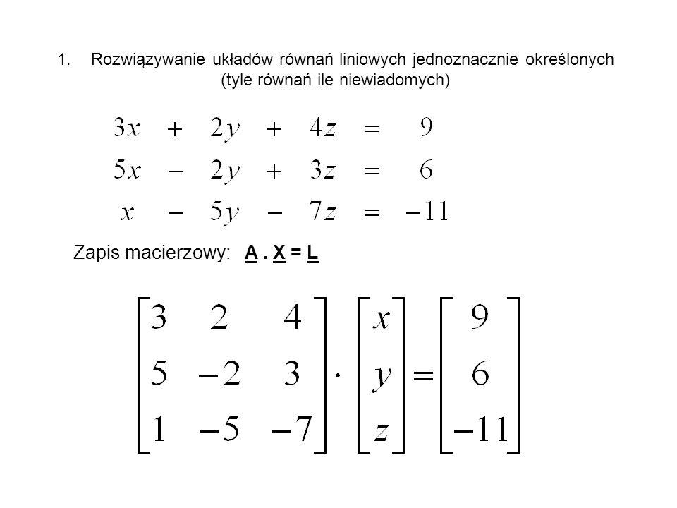 1.Rozwiązywanie układów równań liniowych jednoznacznie określonych (tyle równań ile niewiadomych) Zapis macierzowy: A. X = L