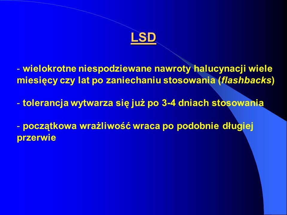 LSD - wielokrotne niespodziewane nawroty halucynacji wiele miesięcy czy lat po zaniechaniu stosowania (flashbacks) - tolerancja wytwarza się już po 3-