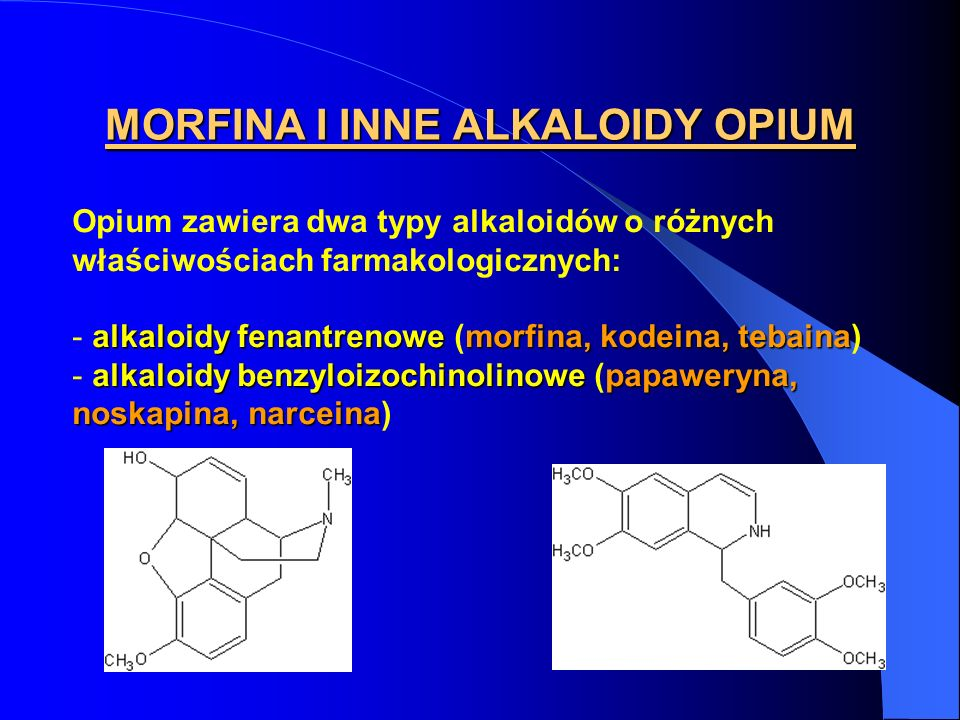 MORFINA I INNE ALKALOIDY OPIUM Opium zawiera dwa typy alkaloidów o różnych właściwościach farmakologicznych: alkaloidy fenantrenowemorfina, kodeina, t