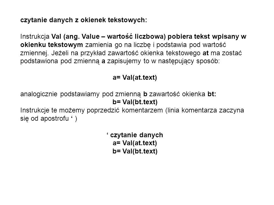 czytanie danych z okienek tekstowych: Instrukcja Val (ang. Value – wartość liczbowa) pobiera tekst wpisany w okienku tekstowym zamienia go na liczbę i