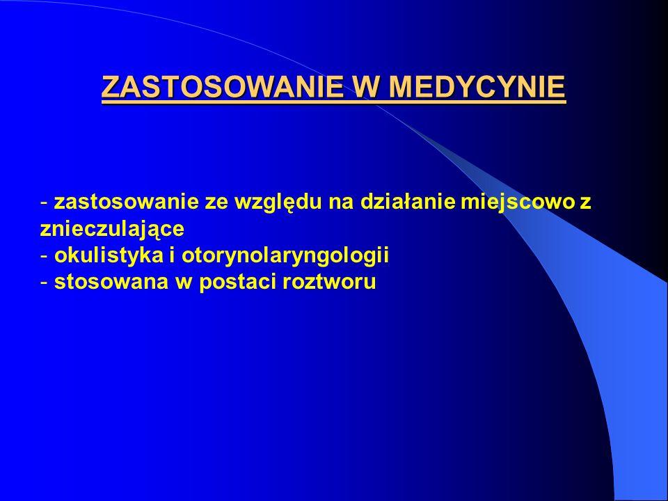 ZASTOSOWANIE W MEDYCYNIE - zastosowanie ze względu na działanie miejscowo z znieczulające - okulistyka i otorynolaryngologii - stosowana w postaci roz