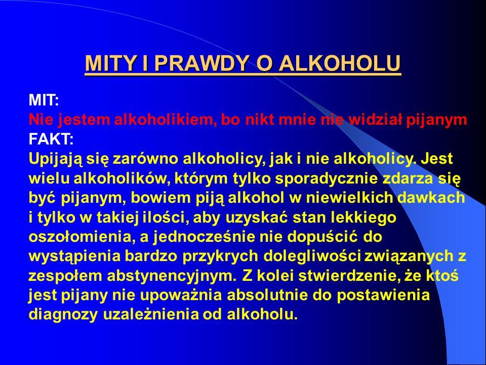 MITY I PRAWDY O ALKOHOLU MIT: Nie jestem alkoholikiem, bo nikt mnie nie widział pijanym FAKT: Upijają się zarówno alkoholicy, jak i nie alkoholicy. Je