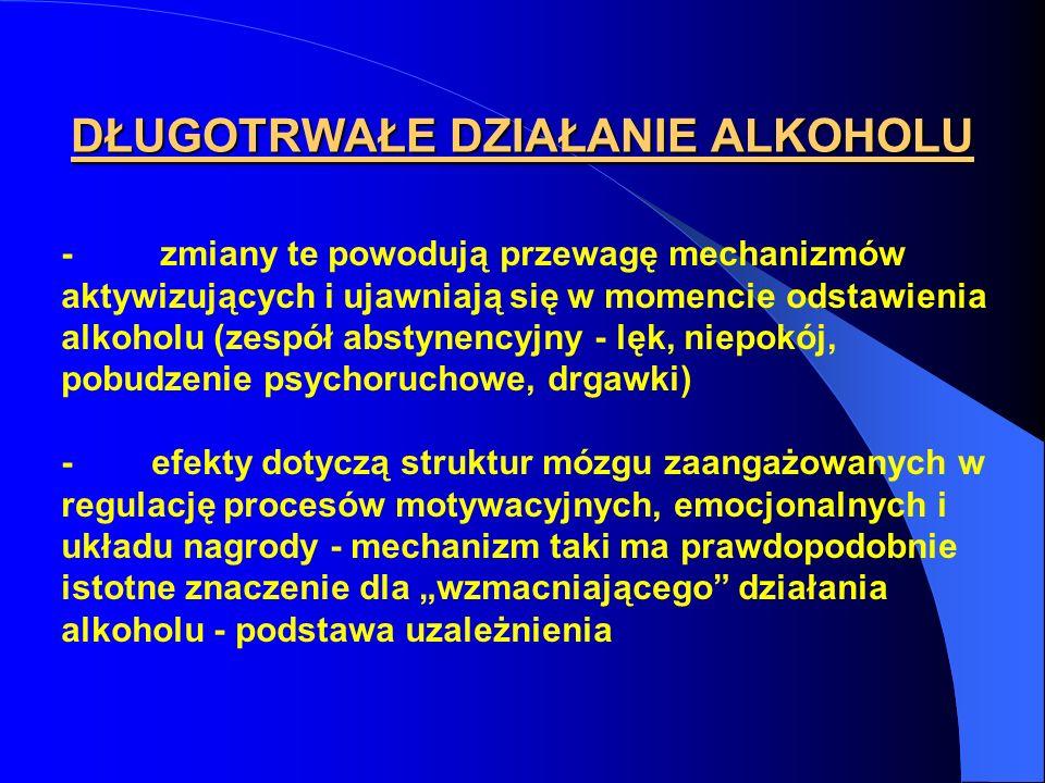 DŁUGOTRWAŁE DZIAŁANIE ALKOHOLU - zmiany te powodują przewagę mechanizmów aktywizujących i ujawniają się w momencie odstawienia alkoholu (zespół abstyn