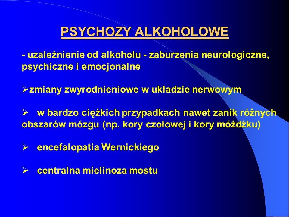 PSYCHOZY ALKOHOLOWE - uzależnienie od alkoholu - zaburzenia neurologiczne, psychiczne i emocjonalne zmiany zwyrodnieniowe w układzie nerwowym w bardzo