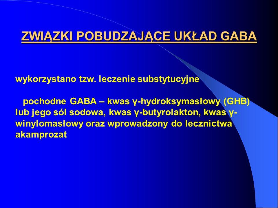 ZWIĄZKI POBUDZAJĄCE UKŁAD GABA wykorzystano tzw. leczenie substytucyjne pochodne GABA – kwas γ-hydroksymasłowy (GHB) lub jego sól sodowa, kwas γ-butyr