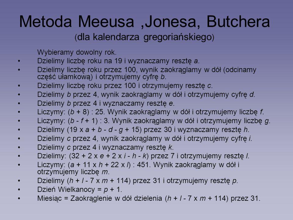 Metoda Meeusa,Jonesa, Butchera ( dla kalendarza gregoriańskiego ) Wybieramy dowolny rok. Dzielimy liczbę roku na 19 i wyznaczamy resztę a. Dzielimy li