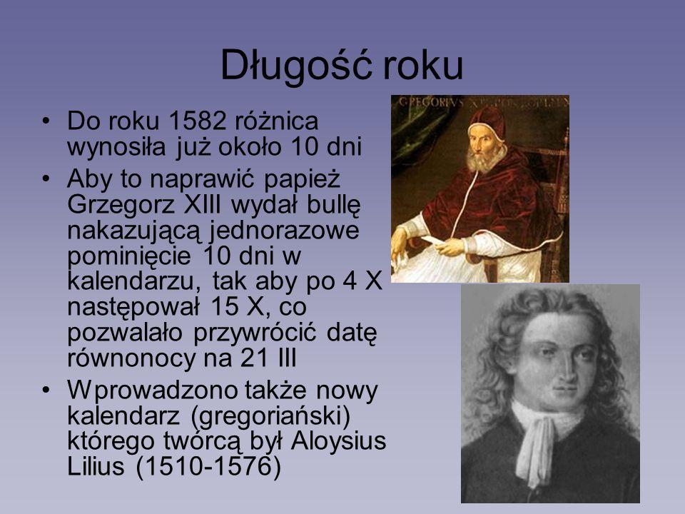 Długość roku Do roku 1582 różnica wynosiła już około 10 dni Aby to naprawić papież Grzegorz XIII wydał bullę nakazującą jednorazowe pominięcie 10 dni