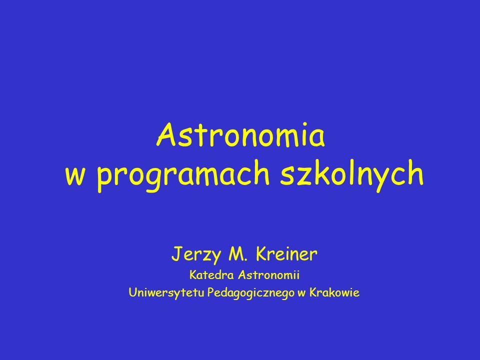 Astronomia w programach szkolnych Jerzy M. Kreiner Katedra Astronomii Uniwersytetu Pedagogicznego w Krakowie