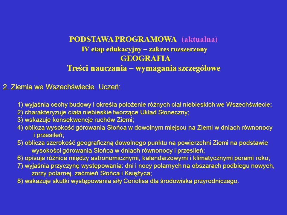 PODSTAWA PROGRAMOWA (aktualna) IV etap edukacyjny – zakres rozszerzony GEOGRAFIA Treści nauczania – wymagania szczegółowe 2. Ziemia we Wszechświecie.