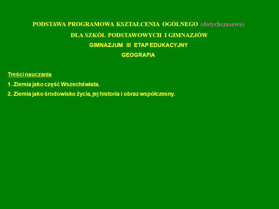 PODSTAWA PROGRAMOWA KSZTAŁCENIA OGÓLNEGO (dotychczasowa) DLA SZKÓŁ PODSTAWOWYCH I GIMNAZJÓW GIMNAZJUM III ETAP EDUKACYJNY GEOGRAFIA Treści nauczania 1