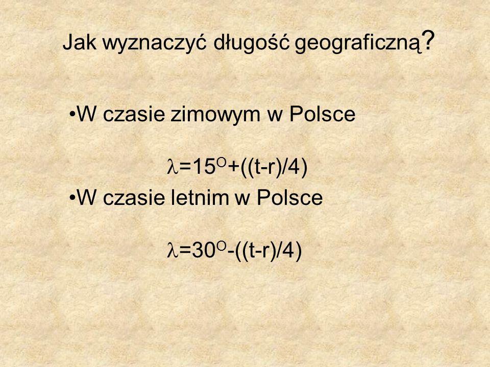 Jak wyznaczyć długość geograficzną ? W czasie zimowym w Polsce =15 O +((t-r)/4) W czasie letnim w Polsce =30 O -((t-r)/4)