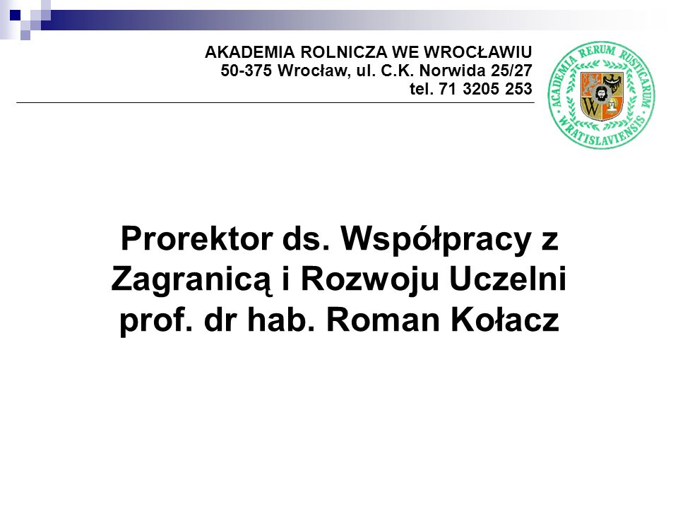 Prorektor ds. Współpracy z Zagranicą i Rozwoju Uczelni prof. dr hab. Roman Kołacz AKADEMIA ROLNICZA WE WROCŁAWIU 50-375 Wrocław, ul. C.K. Norwida 25/2