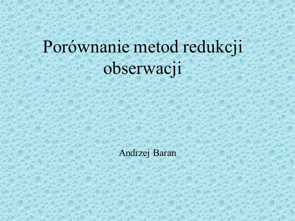 Porównanie metod redukcji obserwacji Andrzej Baran