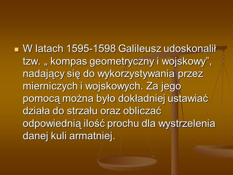 W latach 1595-1598 Galileusz udoskonalił tzw. kompas geometryczny i wojskowy, nadający się do wykorzystywania przez mierniczych i wojskowych. Za jego