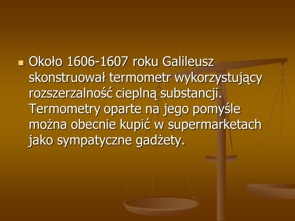 Około 1606-1607 roku Galileusz skonstruował termometr wykorzystujący rozszerzalność cieplną substancji. Termometry oparte na jego pomyśle można obecni