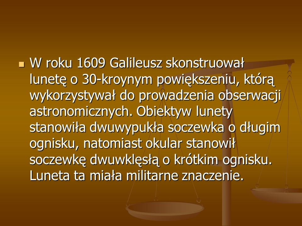 W roku 1609 Galileusz skonstruował lunetę o 30-kroynym powiększeniu, którą wykorzystywał do prowadzenia obserwacji astronomicznych. Obiektyw lunety st