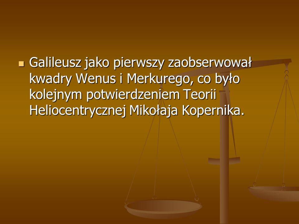 Galileusz jako pierwszy zaobserwował kwadry Wenus i Merkurego, co było kolejnym potwierdzeniem Teorii Heliocentrycznej Mikołaja Kopernika. Galileusz j