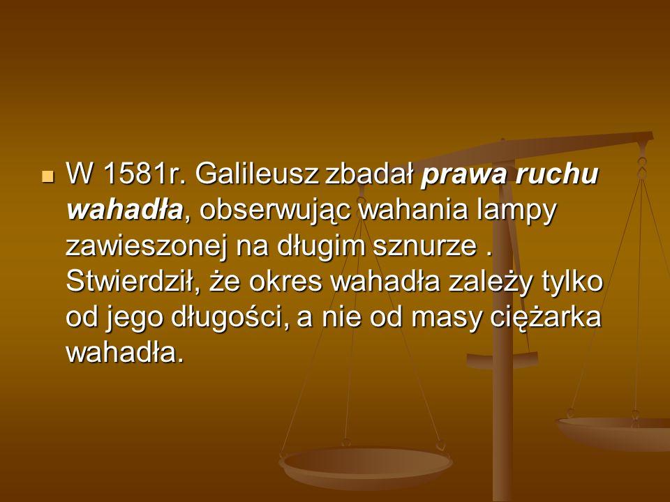 W 1581r. Galileusz zbadał prawa ruchu wahadła, obserwując wahania lampy zawieszonej na długim sznurze. Stwierdził, że okres wahadła zależy tylko od je