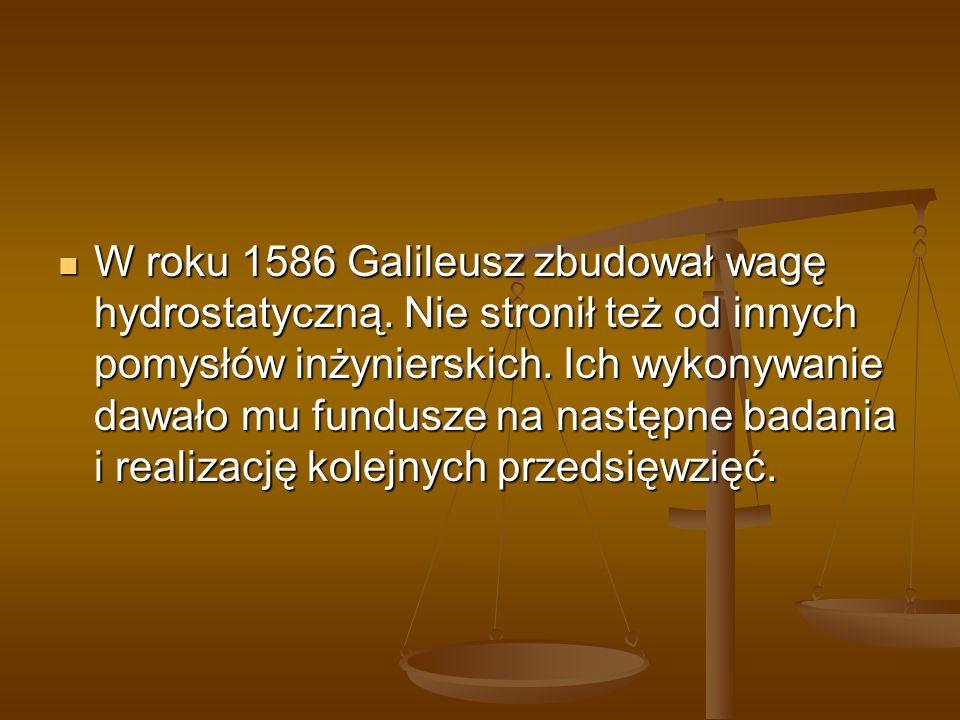 W roku 1586 Galileusz zbudował wagę hydrostatyczną. Nie stronił też od innych pomysłów inżynierskich. Ich wykonywanie dawało mu fundusze na następne b