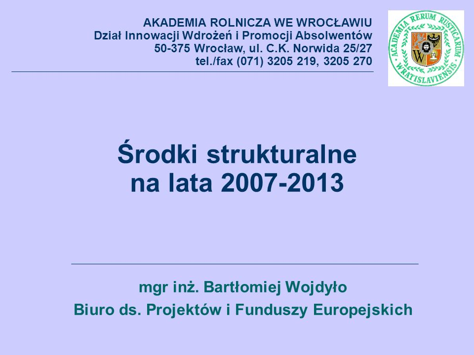 Plan wystąpienia: Część I – Charakterystyka ogólna Część II – Finansowanie infrastruktury badawczej i dydaktycznej, badań naukowych i współpracy z gospodarką ze środków strukturalnych AKADEMIA ROLNICZA WE WROCŁAWIU Dział Innowacji Wdrożeń i Promocji Absolwentów 50-375 Wrocław, ul.