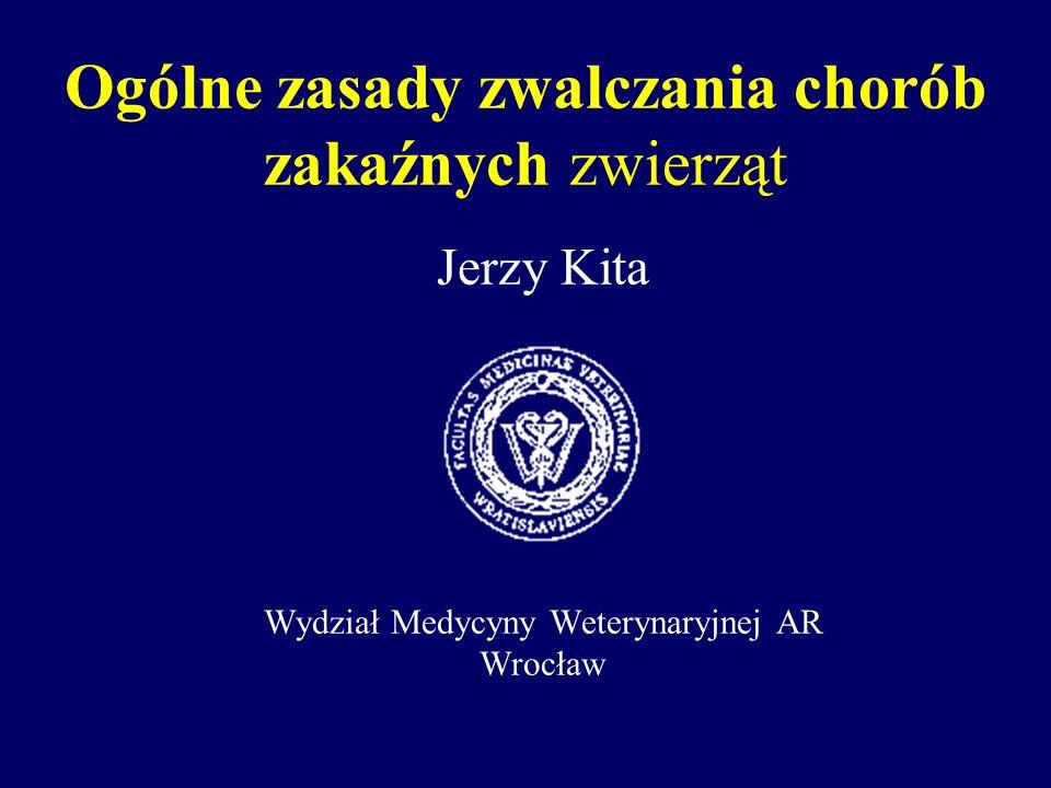 Ogólne zasady zwalczania chorób zakaźnych zwierząt Jerzy Kita Wydział Medycyny Weterynaryjnej AR Wrocław